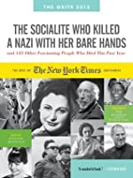 The Socialite Who Killed a Nazi with Her Bare Hands and 143 Other Fascinating People Who Died This Past Year: The Best of the New York Times Obituaries, 2013 (Obits: The New York Times Annual)