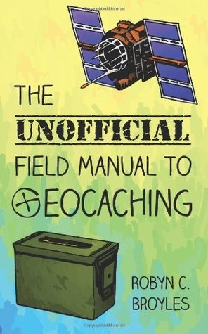 The Unofficial Field Manual to Geocaching Robyn C. Broyles