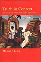 Truth in Context: An Essay on Pluralism and Objectivity (Bradford Books)
