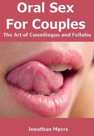 Oral Sex For Couples - The Art of Cunnilingus and Fellatio  by  Jonathan Myers