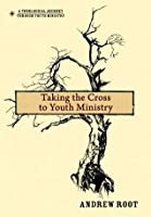 Taking the Cross to Youth Ministry (A Theological Journey Through Youth Ministry)