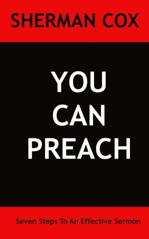 You Can Preach - 7 Steps To An Effective Sermon  by  Sherman Cox