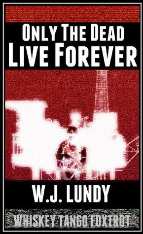 Only The Dead Live Forever (Whiskey Tango Foxtrot, #3) W.J. Lundy