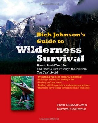 RICH JOHNSONS GUIDE TO WILDERNESS SURVIVAL: How to Avoid Trouble and How to Live Through the Trouble You Cant Avoid  by  Rich Johnson