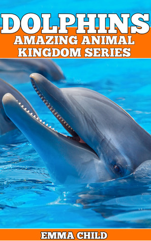 DOLPHINS: Fun Facts and Amazing Photos of Animals in Nature (Amazing Animal Kingdom Series, #1)  by  Emma Child
