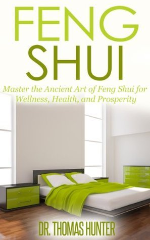 Feng Shui: Master the Ancient Art of Feng Shui for Wellness, Health and Prosperity Thomas Hunter