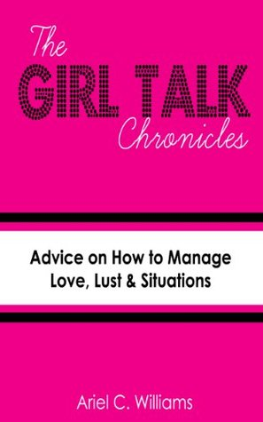 The Girl Talk Chronicles: How to Manage Love, Lust & Situations Ariel C. Williams