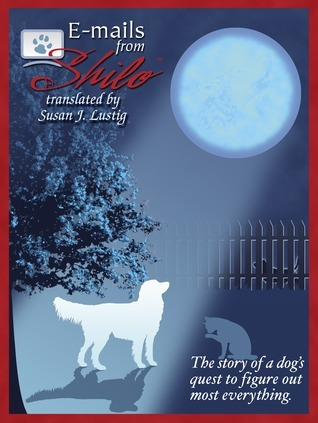 E-mails From Shilo: Story of a dogs quest to figure out most everything.  by  Susan J. Lustig