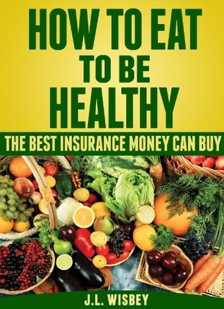 How To Eat To Be Healthy: The Best Insurance Money Can Buy  by  J.L. Wisbey