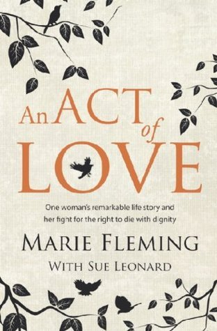 An Act of Love: One Womans Remarkable Life Story and Her Fight for the Right to Die with Dignity  by  Marie Fleming