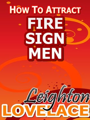 How To Attract Fire Sign Men - The Astrology for Lovers Guide to Understanding Aries Men, Leo Men or Sagittarius Men with Horoscope Compatibility Tips and Much More Leighton Lovelace