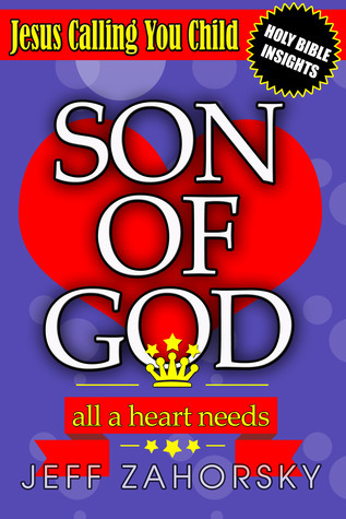 Son of God: All a Heart Needs - Jesus Calling You Child  by  Jeff Zahorsky