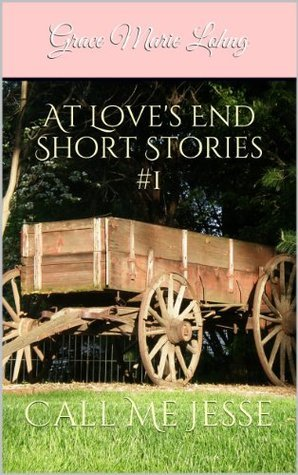 At Loves End Short Stories #1: Call Me Jesse  by  Grace Marie Lohng