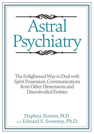 Astral Psychiatry: The Enlightened Way to Deal with Spirit Possession, Communications from Other Dimensions and Disembodied Entities Daphna Slonim