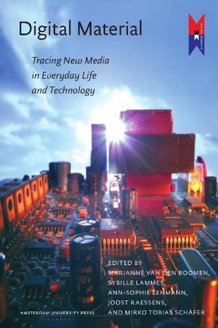 Digital Material : Tracing New Media in Everyday Life and Technology Marianne van den Boomen