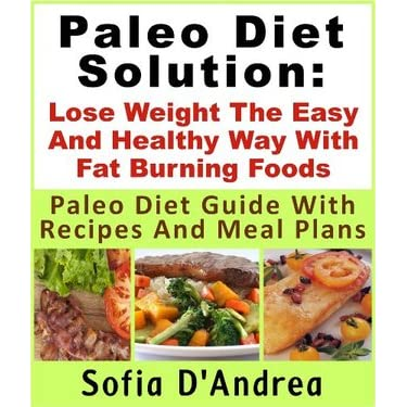 Paleo Diet Solution : Lose Weight The Easy And Healthy Way With Fat Burning Foods Paleo Diet Guide With Recipes And Meal Plans - Sofia D'Andrea