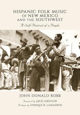 Hispanic Folk Music of New Mexico and the Southwest: A Self-Portrait of a People  by  John Donald Robb
