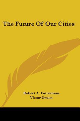 The Future of Our Cities  by  Robert A. Futterman