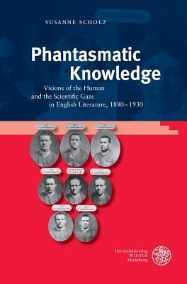 Phantasmatic Knowledge: Visions of the Human and the Scientific Gaze in English Literature, 1880-1930  by  Susanne Scholz