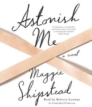 Astonish Me: A novel Maggie Shipstead