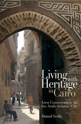 Living With Heritage In Cairo: Area Conservation In The Arab Islamic City  by  Ahmed Sedky