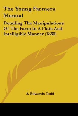 The Young Farmers Manual: Detailing the Manipulations of the Farm in a Plain and Intelligible Manner (1860)  by  S. Edwards Todd