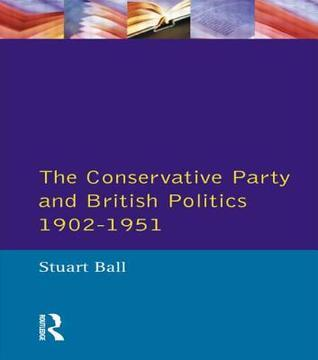The Conservative Party And British Politics, 1902 1951 Stuart Ball