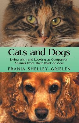Cats and Dogs: Living with and Looking at Companion Animals from Their Point of View Frania Shelley-Grielen