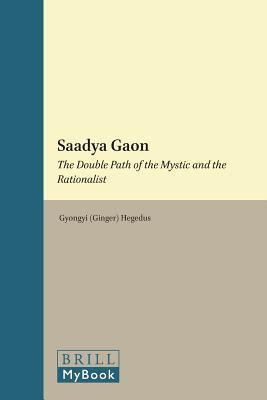 Saadya Gaon: The Double Path of the Mystic and the Rationalist  by  Gyongyi (Ginger) Hegedus