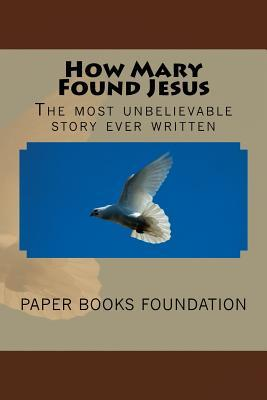 How Mary Found Jesus: The Most Unbelievable Little Story in the World.  by  Paper Books Foundation