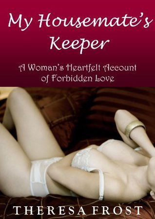 My Housemates Keeper: A Womans Heartfelt Account of Forbidden Love  by  Theresa Frost