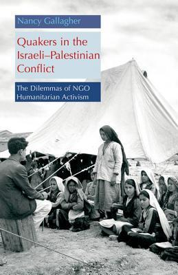 Quakers in the Israeli-Palestinian Conflict: The Dilemmas of NGO Humanitarian Activism  by  Nancy Gallagher