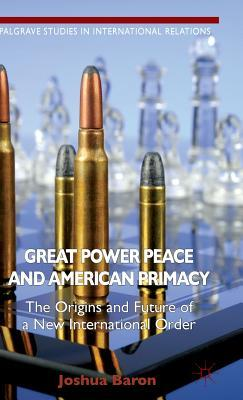 Great Power Peace and American Primacy: The Origins and Future of a New International Order Joshua Baron