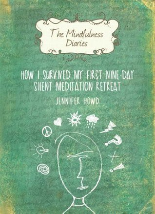 The Mindfulness Diaries: How I Survived My First Nine-Day Silent Meditation Retreat Jennifer Howd