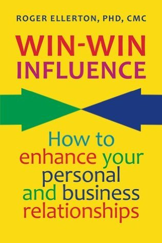 Win-Win Influence: How to Enhance Your Personal and Business Relationships  by  Roger Ellerton