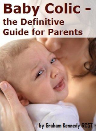 Baby Colic - the Definitive Guide for Parents  by  Graham Kennedy