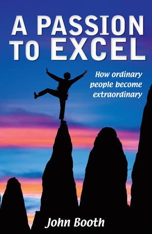 A Passion to Excel: How Ordinary People Become Extraordinary John Booth