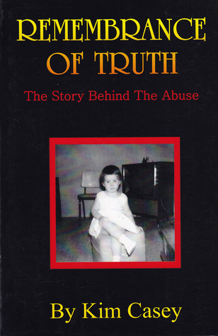 Remembrance of Truth - The Story Behind the Abuse  by  Kim Casey