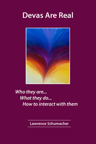Devas Are Real: What They Are...  What They Do... How To Interact With Them Lawrence Schumacher