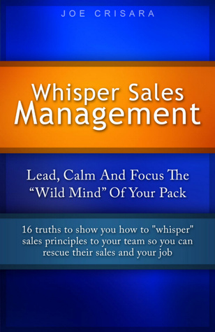 Whisper Sales Management: Lead, Calm, And Focus The Wild Mind Of Your Pack. Joe Crisara