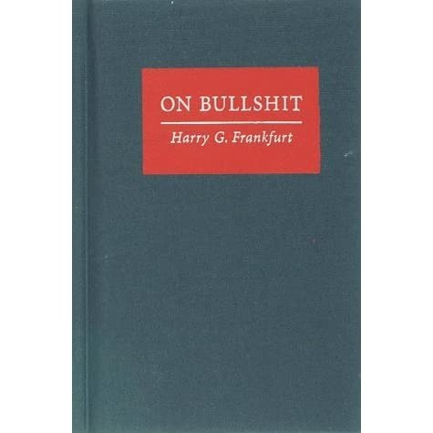 frankfurt bullshit essay That's what i learned from the only philosophical treatise ever published on  bullshit in 1986, the philosopher harry g frankfurt wrote an essay.