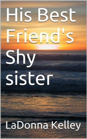 His Best Friends Shy sister  by  LaDonna Kelley