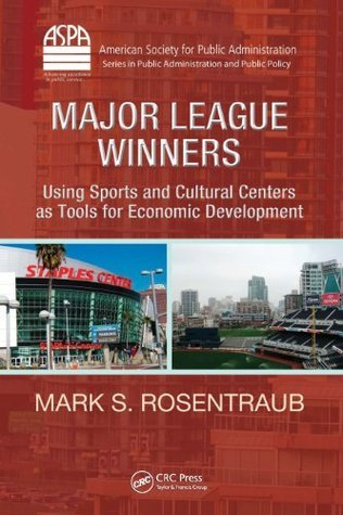 Major League Winners: Using Sports and Cultural Centers as Tools for Economic Development (ASPA Series in Public Administration and Public Policy)  by  Mark S.