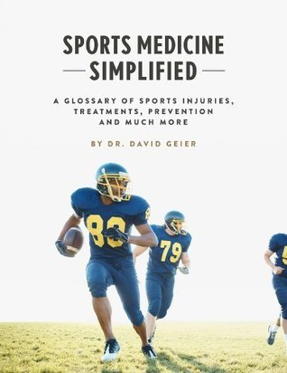 Sports Medicine Simplified: A Glossary of Sports Injuries, Treatments, Prevention and Much More Dr. David Geier