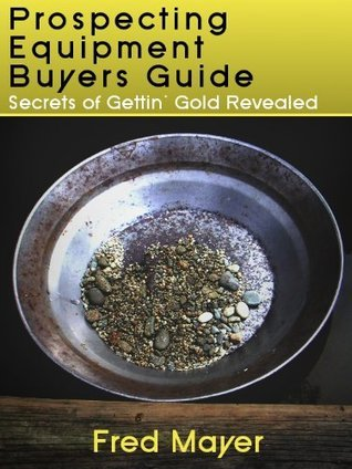 Gold Prospecting Equipment Buyers Guide - Secrets of Gettin Gold Revealed Fred Mayer