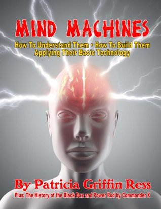 Mind Machines: How to Understand Them- How to Build Them - Applying Their Basic Technology Patricia Griffin Ress