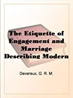 The Etiquette of Engagement and Marriage Describing Modern Manners and Customs of Courtship and Marriage, and Giving Full Details Regarding the