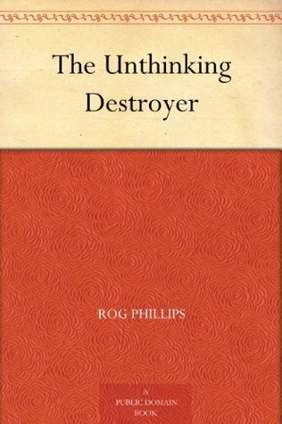 The Unthinking Destroyer  by  Rog Phillips