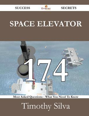 Space Elevator 174 Success Secrets - 174 Most Asked Questions on Space Elevator - What You Need to Know Timothy Silva