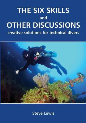 The Six Skills and Other Discussions: Creative Solutions for Technical Divers Steve Lewis